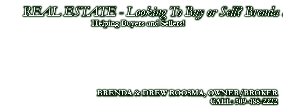 Service You Trust & Deserve! Looking For Property? Brenda and Drew Working For You!, BRENDA & DREW ROOSMA, OWNER/BROKER, CALL: 509-488-2222, Helping Buyers and Sellers!